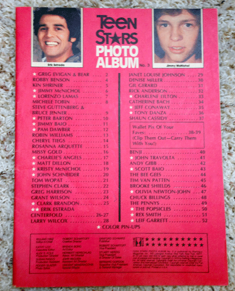 Teen Stars Magazine, Robby Benson, Kin Shriner, Jimmy McNichol, SteveGuttenberg and Caitlyn Bruce Jenner, Peter Barton, Jimmy Baio, Pam Dawber, Robin Williams, Cheryl Tiegs, Rosanna Arquette, Missy Gold, Charlie's Angels, Matt Dillon, Kristy McNichol, John Schnieder, Tom Wopat, Stephen Clark, Greg Harrison, Grant Wilson, Janet louise Johnson, Denise Miller, Gil Gerard, Rick Anderson, Charlene Tilton, Catherine Bach, Jeff Conaway, Tony Danza, Shaun Cassidy, Benji, John Travolta, Andy Gibb, Scott Baio, The Bee Gees, Tim Van Patten, Brooke Shields, Olivia Newton John, Chuck Billings, The Pennys, and The Popsicles.